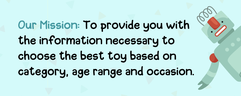 Our Mission: To provide you with the information necessary to choose the best toy based on category, age range and occasion.